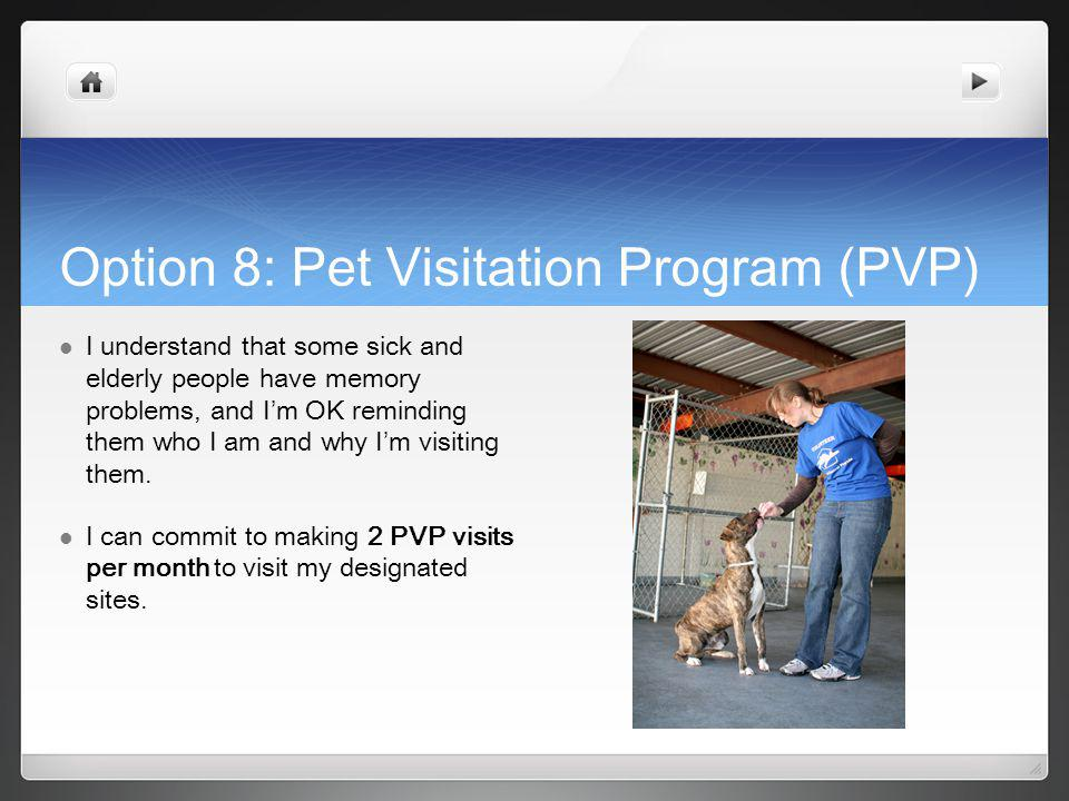 Option 8: Pet Visitation Program (PVP) I understand that some sick and elderly people have memory problems, and I m OK reminding them who I am and why I m visiting them.