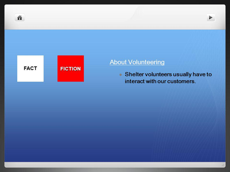 Shelter volunteers usually have to interact with our customers. FACT FICTION About Volunteering