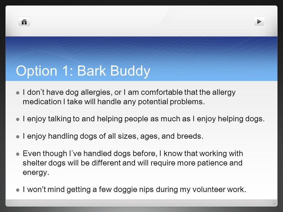 Option 1: Bark Buddy I don t have dog allergies, or I am comfortable that the allergy medication I take will handle any potential problems.