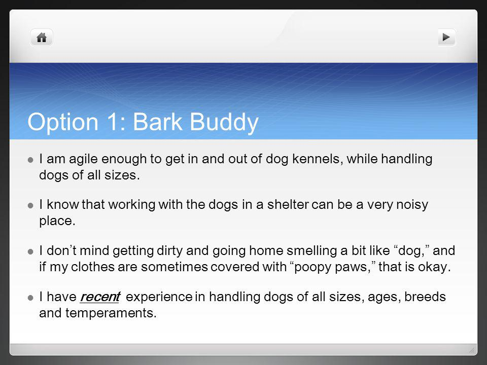 Option 1: Bark Buddy I am agile enough to get in and out of dog kennels, while handling dogs of all sizes.