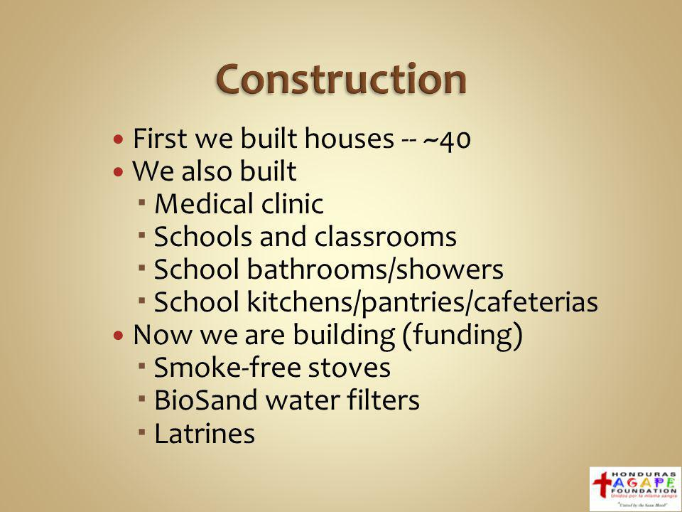 First we built houses -- ~40 We also built Medical clinic Schools and classrooms School bathrooms/showers School kitchens/pantries/cafeterias Now we are building (funding) Smoke-free stoves BioSand water filters Latrines