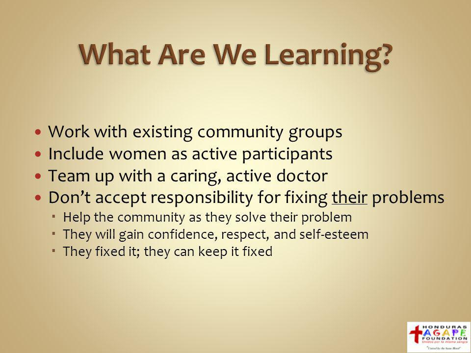 Work with existing community groups Include women as active participants Team up with a caring, active doctor Dont accept responsibility for fixing their problems Help the community as they solve their problem They will gain confidence, respect, and self-esteem They fixed it; they can keep it fixed