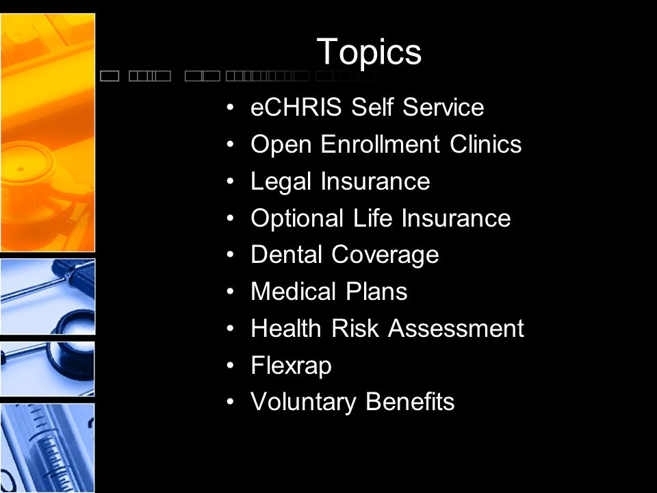 Topics eCHRIS Self Service Open Enrollment Clinics Legal Insurance Optional Life Insurance Dental Coverage Medical Plans Health Risk Assessment Flexrap Voluntary Benefits