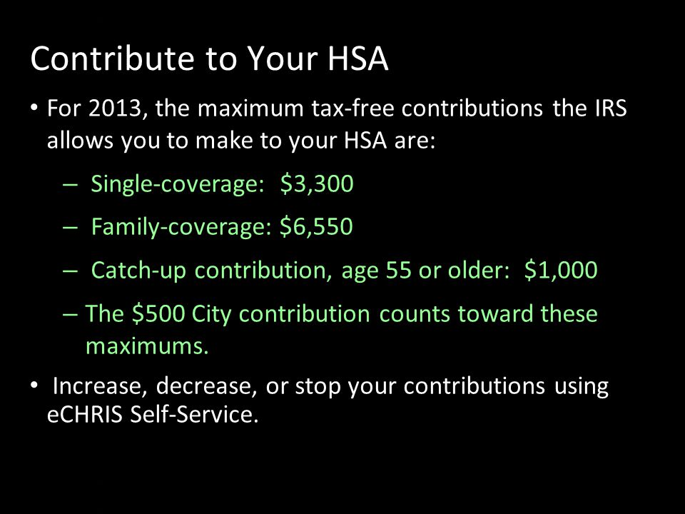Sd f Contribute to Your HSA For 2013, the maximum tax-free contributions the IRS allows you to make to your HSA are: – Single-coverage: $3,300 – Family-coverage: $6,550 – Catch-up contribution, age 55 or older: $1,000 – The $500 City contribution counts toward these maximums.