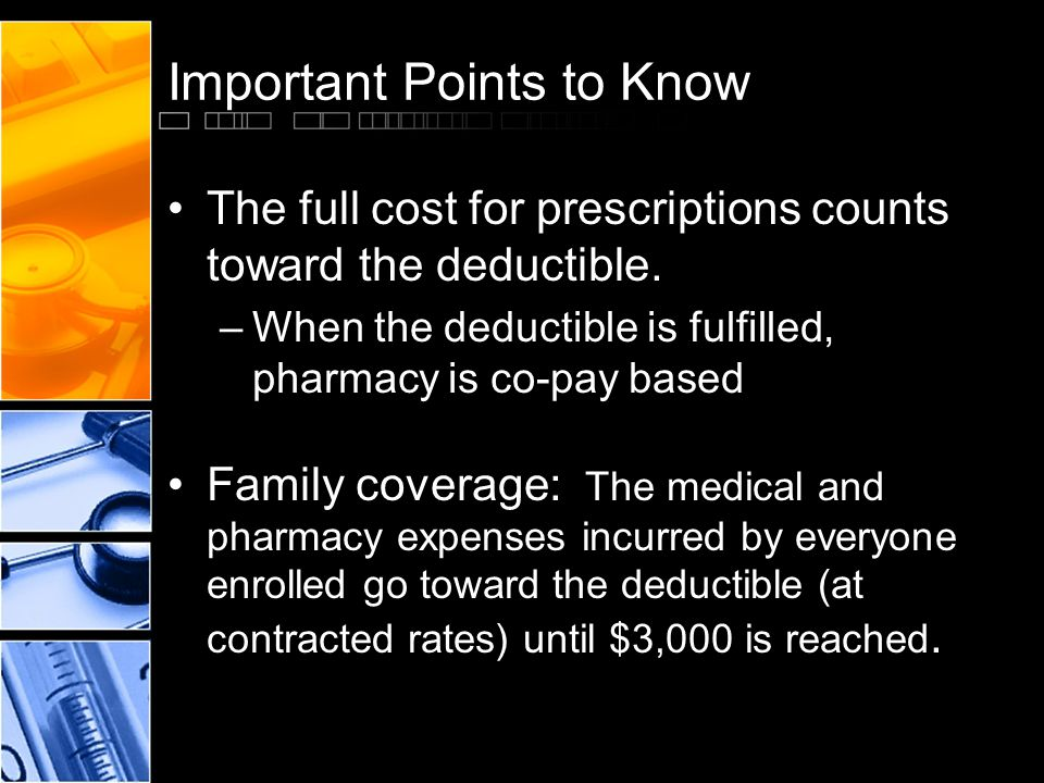 Important Points to Know The full cost for prescriptions counts toward the deductible.
