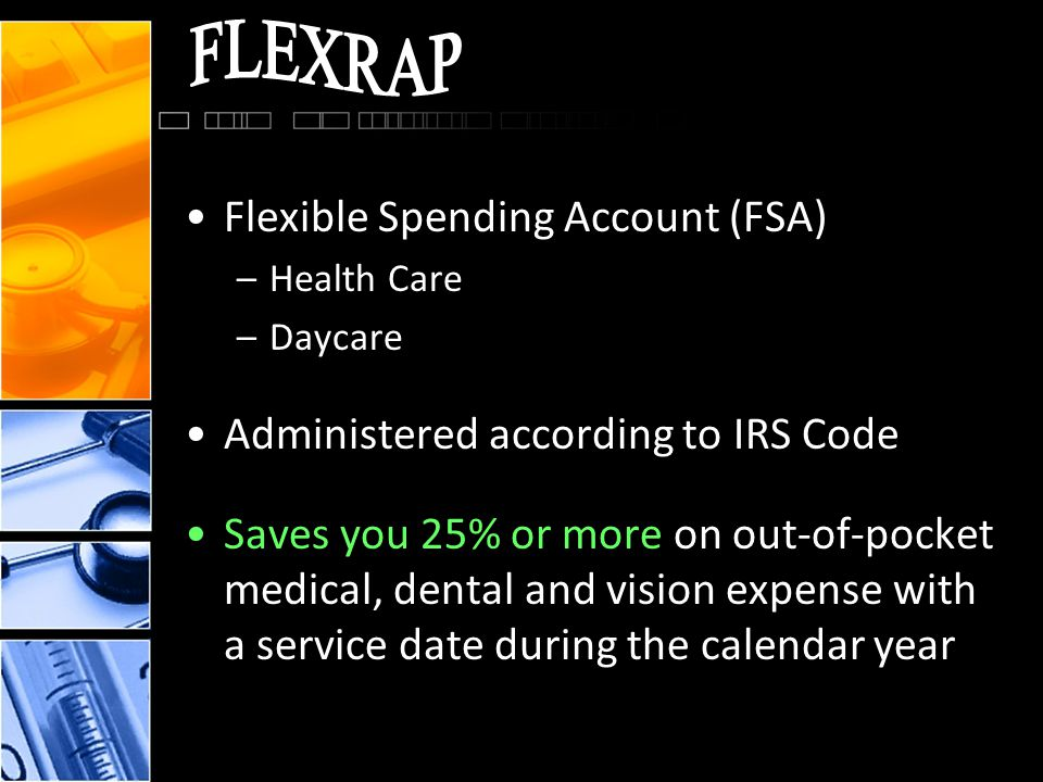 Flexible Spending Account (FSA) –Health Care –Daycare Administered according to IRS Code Saves you 25% or more on out-of-pocket medical, dental and vision expense with a service date during the calendar year