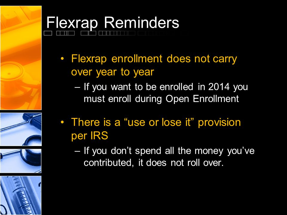Flexrap Reminders Flexrap enrollment does not carry over year to year –If you want to be enrolled in 2014 you must enroll during Open Enrollment There is a use or lose it provision per IRS –If you dont spend all the money youve contributed, it does not roll over.
