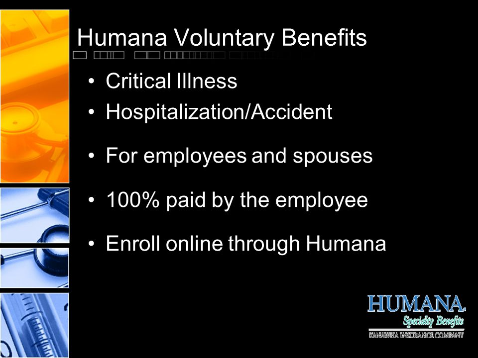 Humana Voluntary Benefits Critical Illness Hospitalization/Accident For employees and spouses 100% paid by the employee Enroll online through Humana
