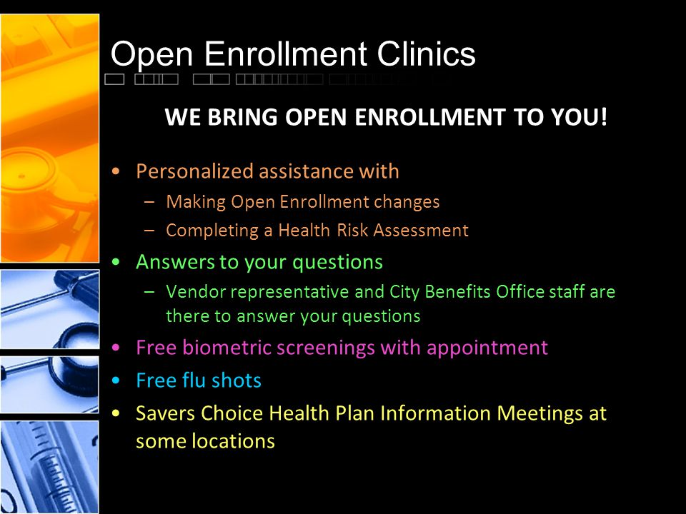 Open Enrollment Clinics WE BRING OPEN ENROLLMENT TO YOU! Personalized assistance with –Making Open Enrollment changes –Completing a Health Risk Assess