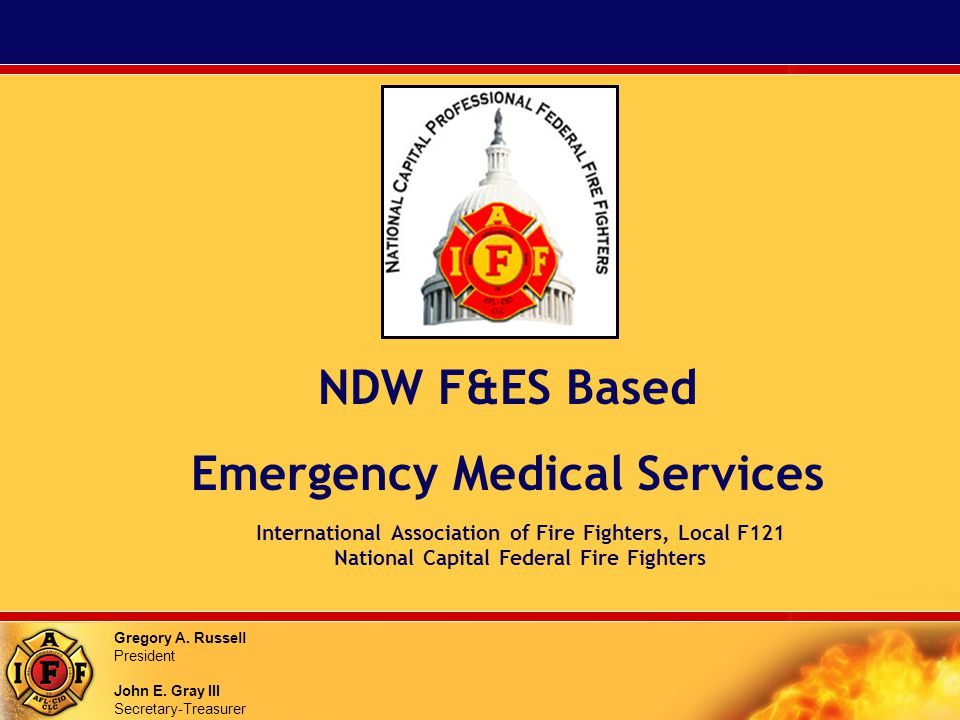 Gregory A. Russell President John E. Gray III Secretary-Treasurer NDW F&ES Based Emergency Medical Services International Association of Fire Fighters