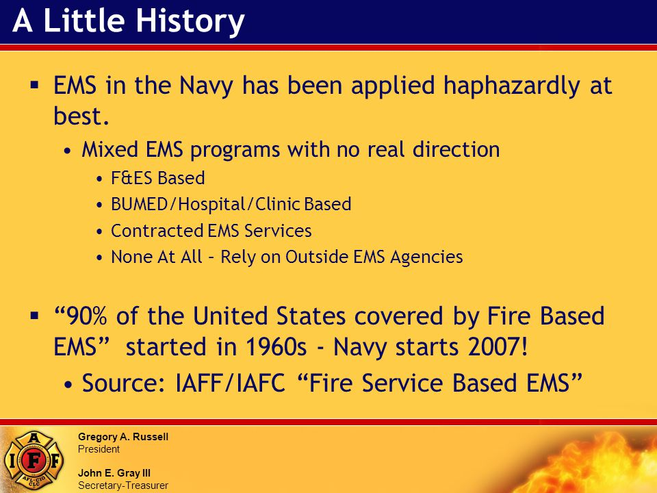 Gregory A. Russell President John E. Gray III Secretary-Treasurer A Little History EMS in the Navy has been applied haphazardly at best. Mixed EMS pro