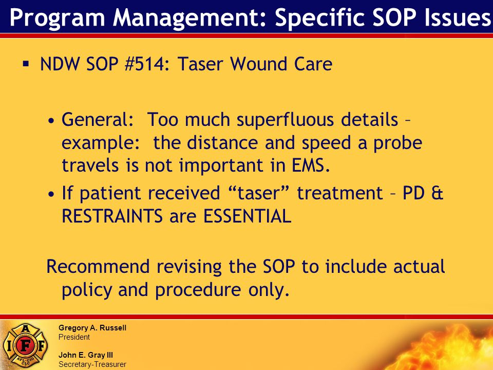 Gregory A. Russell President John E. Gray III Secretary-Treasurer Program Management: Specific SOP Issues NDW SOP #514: Taser Wound Care General: Too