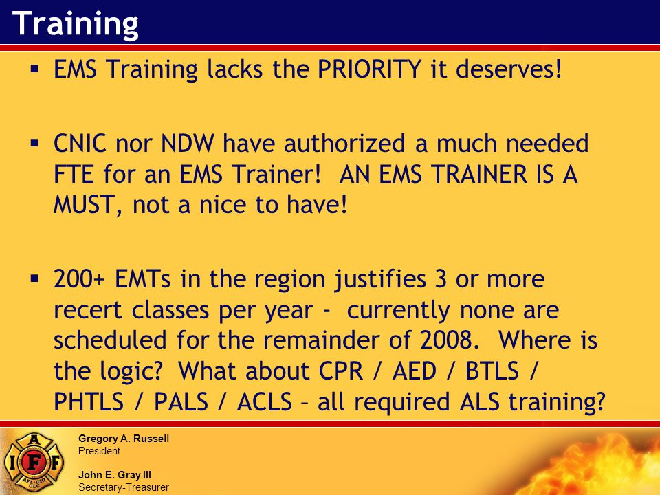 Gregory A. Russell President John E. Gray III Secretary-Treasurer Training EMS Training lacks the PRIORITY it deserves! CNIC nor NDW have authorized a