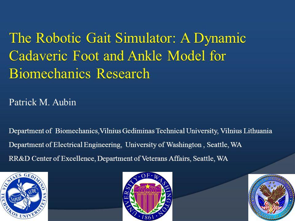 The Robotic Gait Simulator: A Dynamic Cadaveric Foot and Ankle Model for Biomechanics Research Patrick M. Aubin Department of Biomechanics,Vilnius Ged