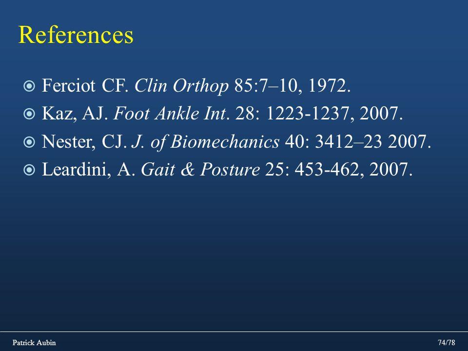 Patrick Aubin74/78 References Ferciot CF. Clin Orthop 85:7–10, 1972. Kaz, AJ. Foot Ankle Int. 28: 1223-1237, 2007. Nester, CJ. J. of Biomechanics 40:
