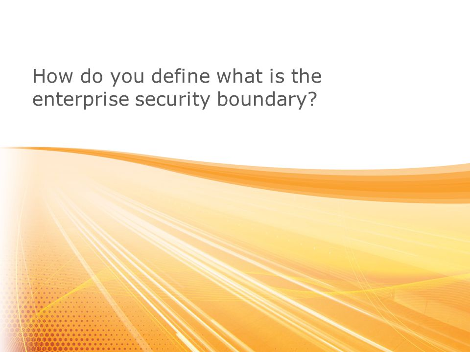 (C) 2010, Aruba Networks Inc. CONFIDENTIAL How do you define what is the enterprise security boundary?