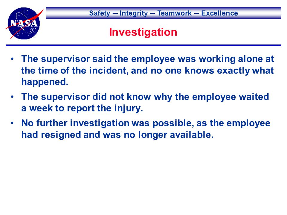 Safety Integrity Teamwork Excellence Investigation The supervisor said the employee was working alone at the time of the incident, and no one knows ex