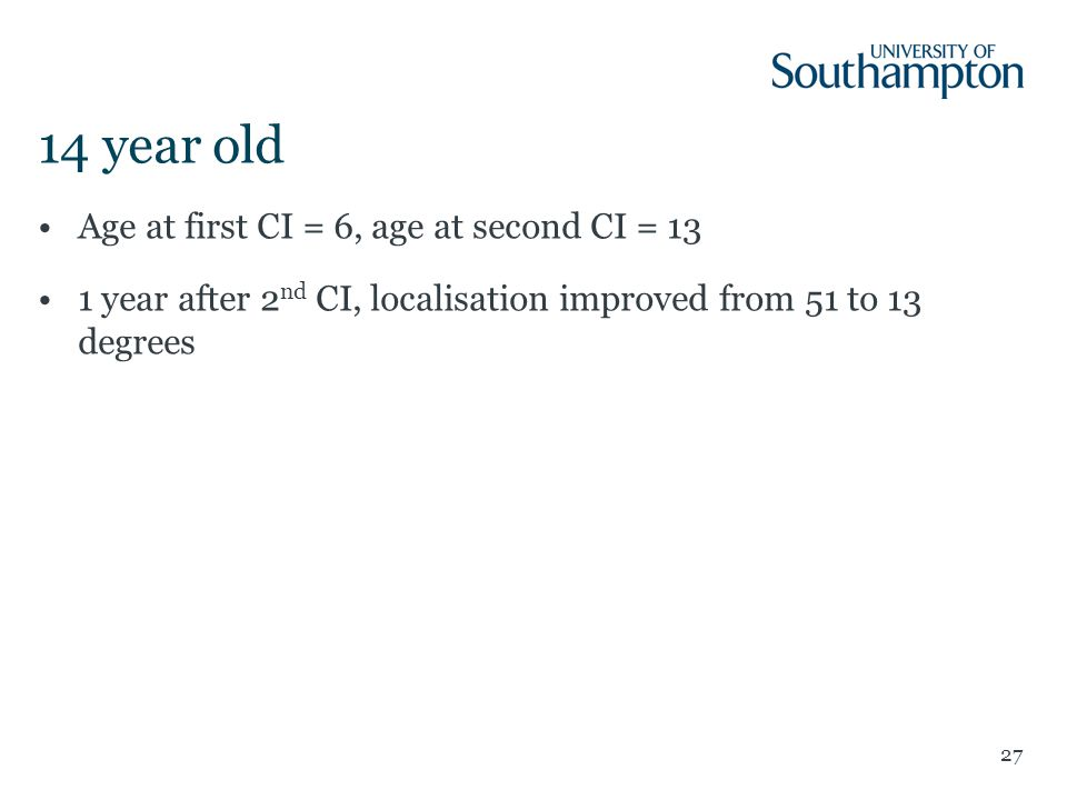 14 year old Age at first CI = 6, age at second CI = 13 1 year after 2 nd CI, localisation improved from 51 to 13 degrees 27