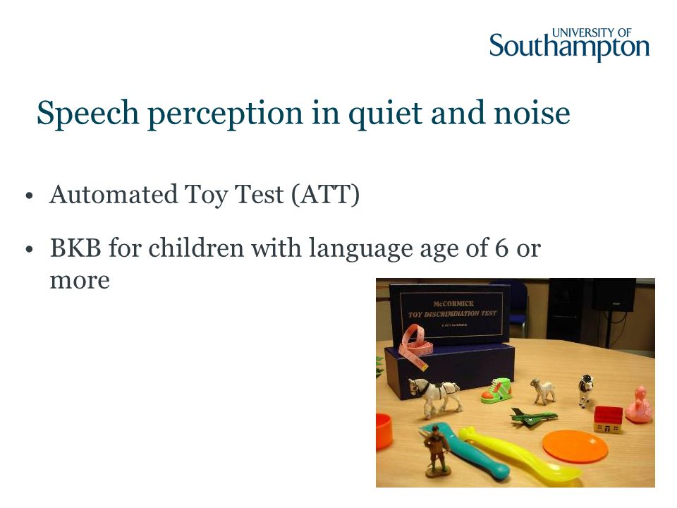 30 Automated Toy Test (ATT) BKB for children with language age of 6 or more Speech perception in quiet and noise