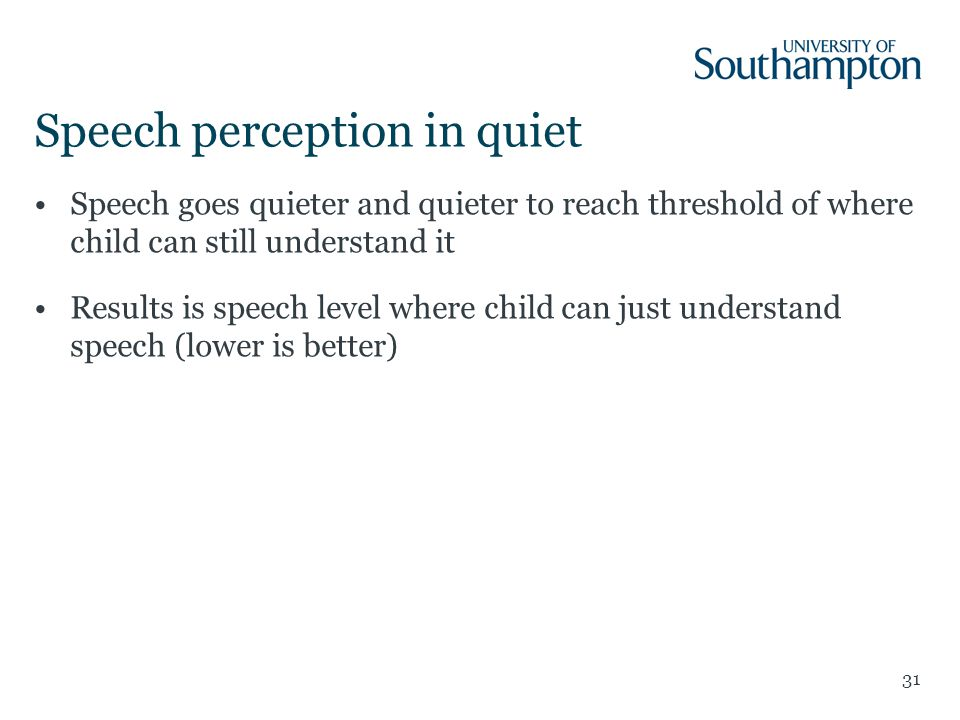 Speech perception in quiet Speech goes quieter and quieter to reach threshold of where child can still understand it Results is speech level where child can just understand speech (lower is better) 31