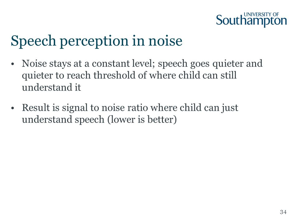 Speech perception in noise Noise stays at a constant level; speech goes quieter and quieter to reach threshold of where child can still understand it Result is signal to noise ratio where child can just understand speech (lower is better) 34