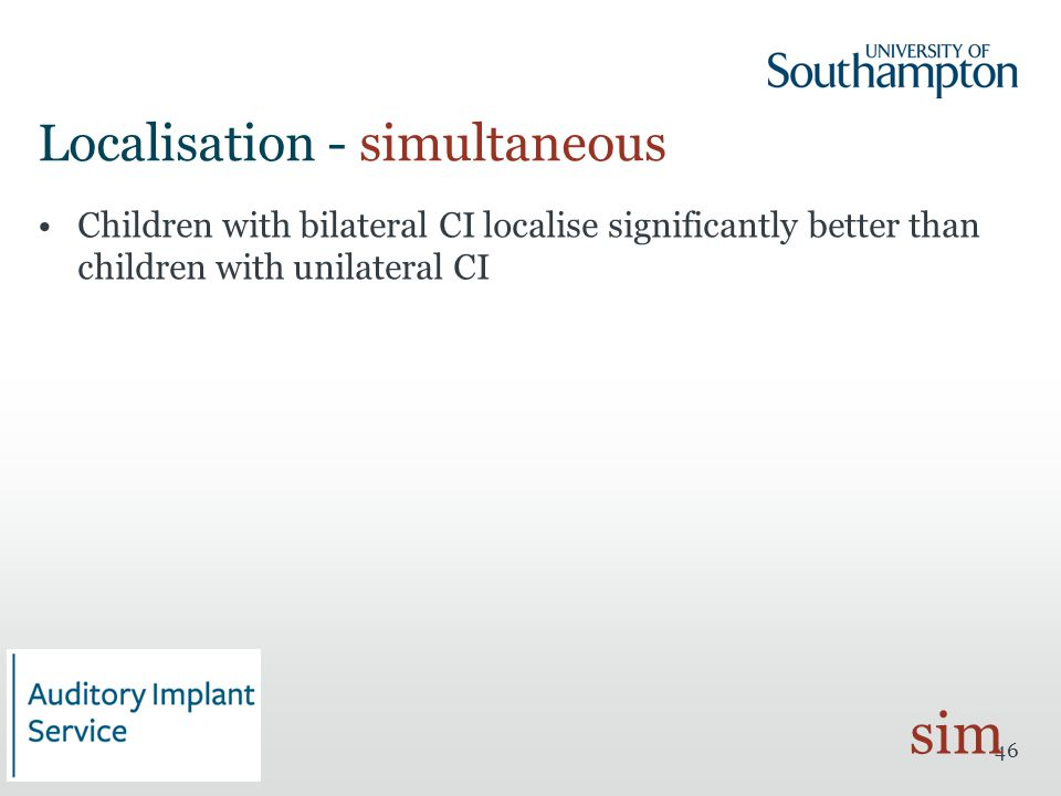 Localisation - simultaneous Children with bilateral CI localise significantly better than children with unilateral CI 46 sim