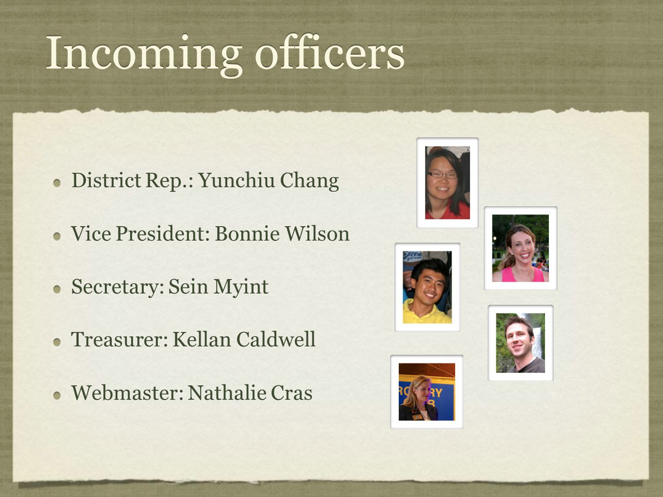 Incoming officers District Rep.: Yunchiu Chang Vice President: Bonnie Wilson Secretary: Sein Myint Treasurer: Kellan Caldwell Webmaster: Nathalie Cras District Rep.: Yunchiu Chang Vice President: Bonnie Wilson Secretary: Sein Myint Treasurer: Kellan Caldwell Webmaster: Nathalie Cras