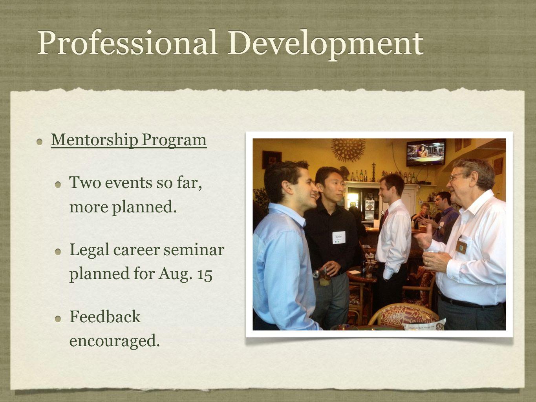 Professional Development Mentorship Program Two events so far, more planned. Legal career seminar planned for Aug. 15 Feedback encouraged. Mentorship