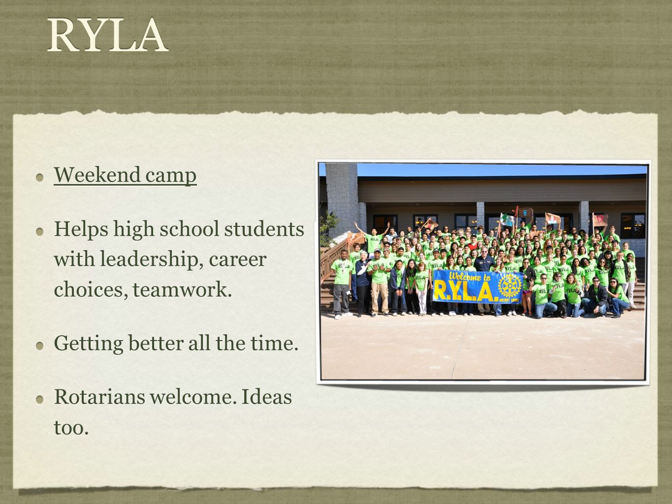RYLA Weekend camp Helps high school students with leadership, career choices, teamwork. Getting better all the time. Rotarians welcome. Ideas too. Wee