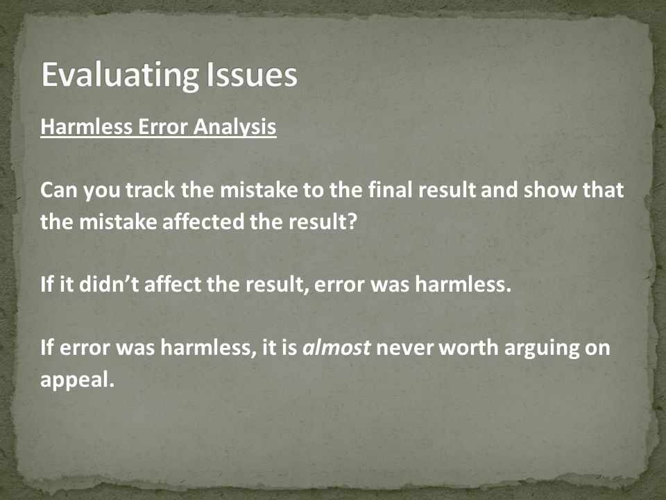 Harmless Error Analysis Can you track the mistake to the final result and show that the mistake affected the result.