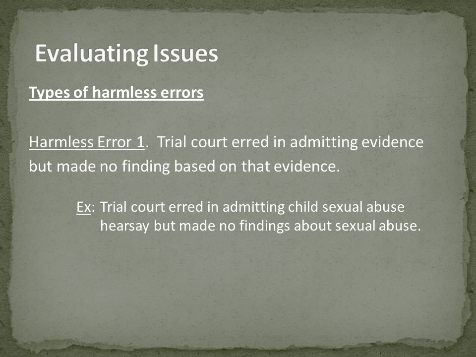 Types of harmless errors Harmless Error 1. Trial court erred in admitting evidence but made no finding based on that evidence. Ex:Trial court erred in