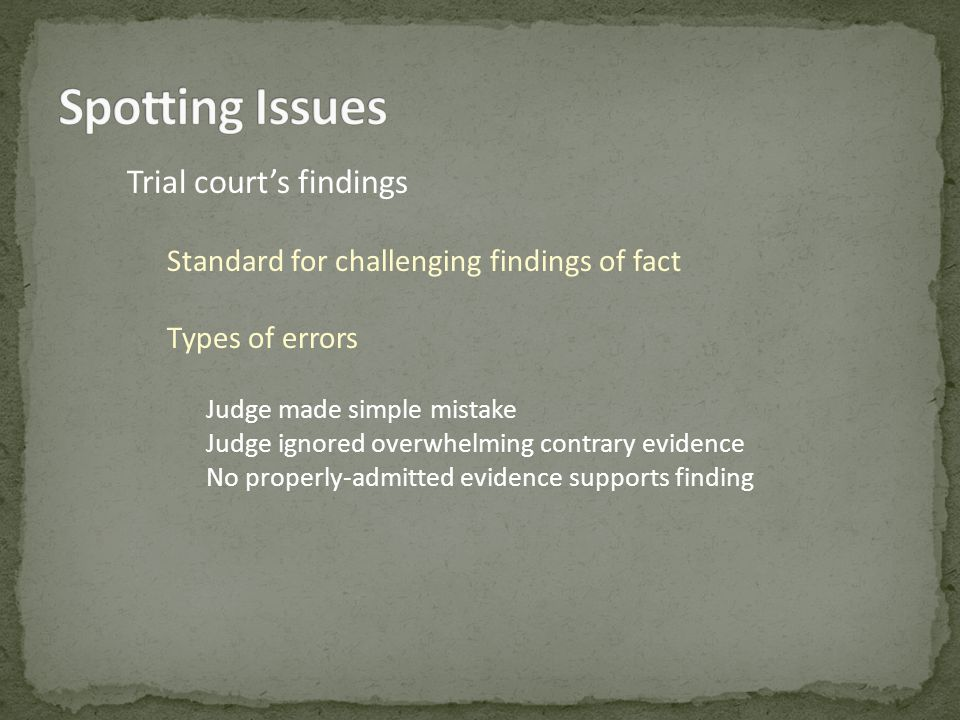 Trial courts findings Standard for challenging findings of fact Types of errors Judge made simple mistake Judge ignored overwhelming contrary evidence No properly-admitted evidence supports finding