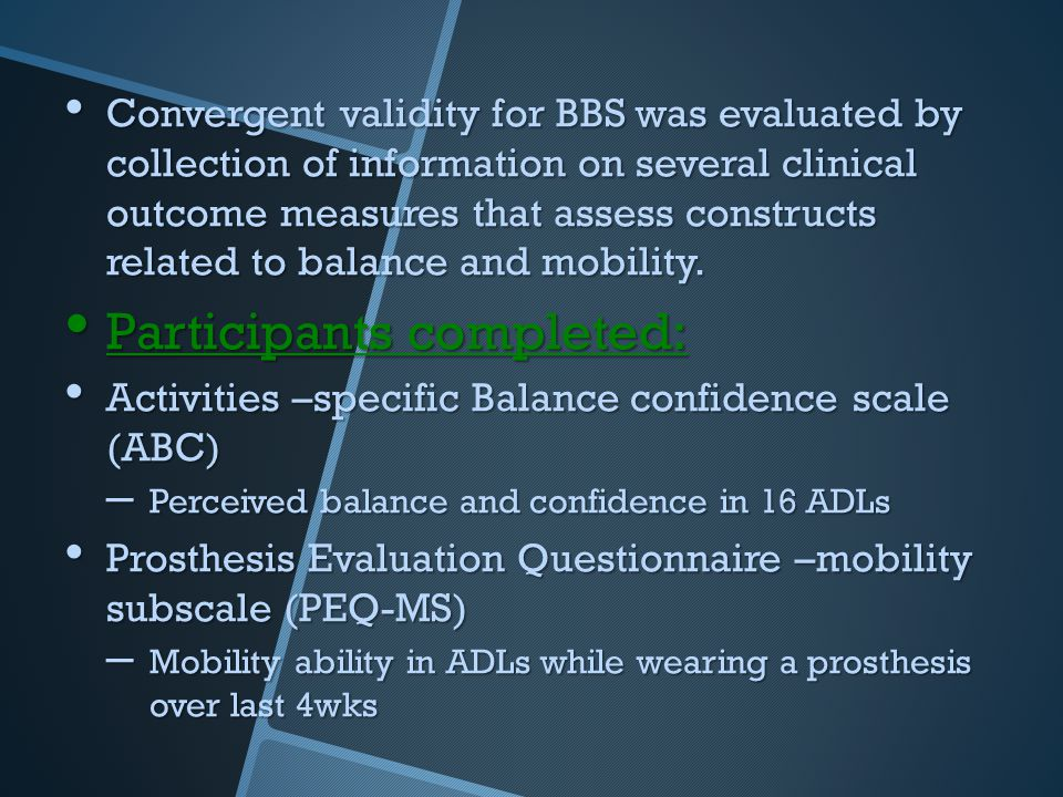 Convergent validity for BBS was evaluated by collection of information on several clinical outcome measures that assess constructs related to balance and mobility.