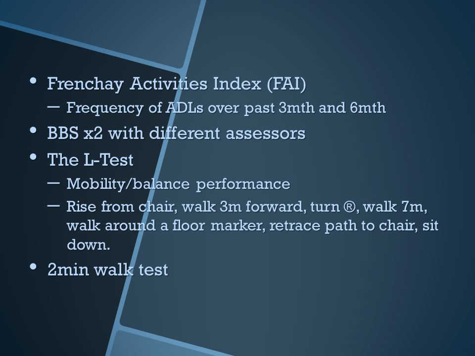 Frenchay Activities Index (FAI) Frenchay Activities Index (FAI) – Frequency of ADLs over past 3mth and 6mth BBS x2 with different assessors BBS x2 with different assessors The L-Test The L-Test – Mobility/balance performance – Rise from chair, walk 3m forward, turn ®, walk 7m, walk around a floor marker, retrace path to chair, sit down.