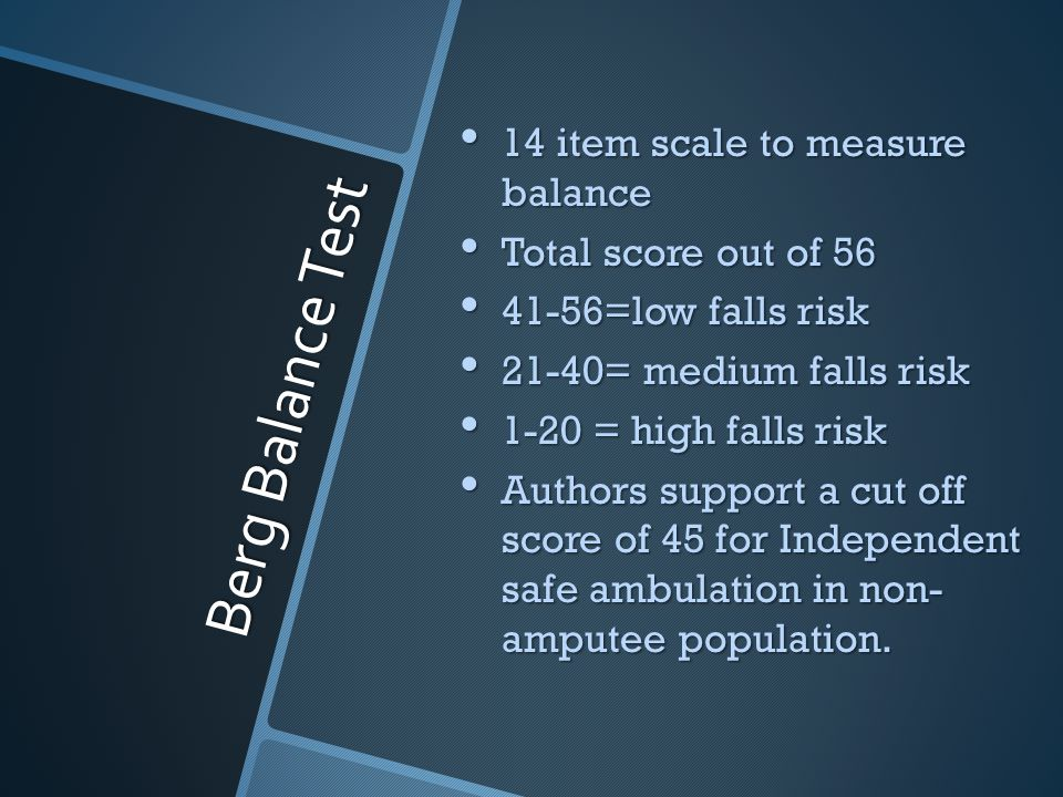 Berg Balance Test 14 item scale to measure balance 14 item scale to measure balance Total score out of 56 Total score out of 56 41-56=low falls risk 41-56=low falls risk 21-40= medium falls risk 21-40= medium falls risk 1-20 = high falls risk 1-20 = high falls risk Authors support a cut off score of 45 for Independent safe ambulation in non- amputee population.