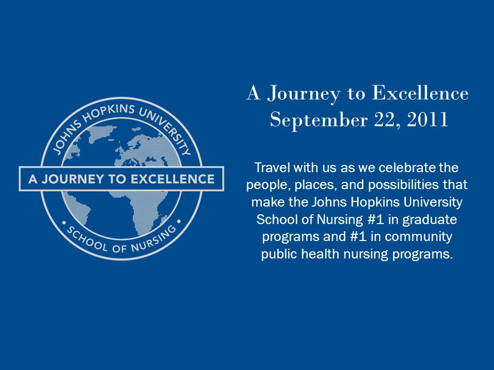 A Journey to Excellence September 22, 2011 Travel with us as we celebrate the people, places, and possibilities that make the Johns Hopkins University School of Nursing #1 in graduate programs and #1 in community public health nursing programs.