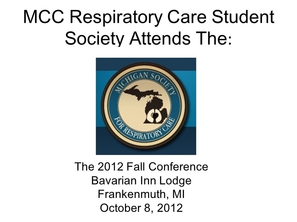 MCC Respiratory Care Student Society Attends The : The 2012 Fall Conference Bavarian Inn Lodge Frankenmuth, MI October 8, 2012