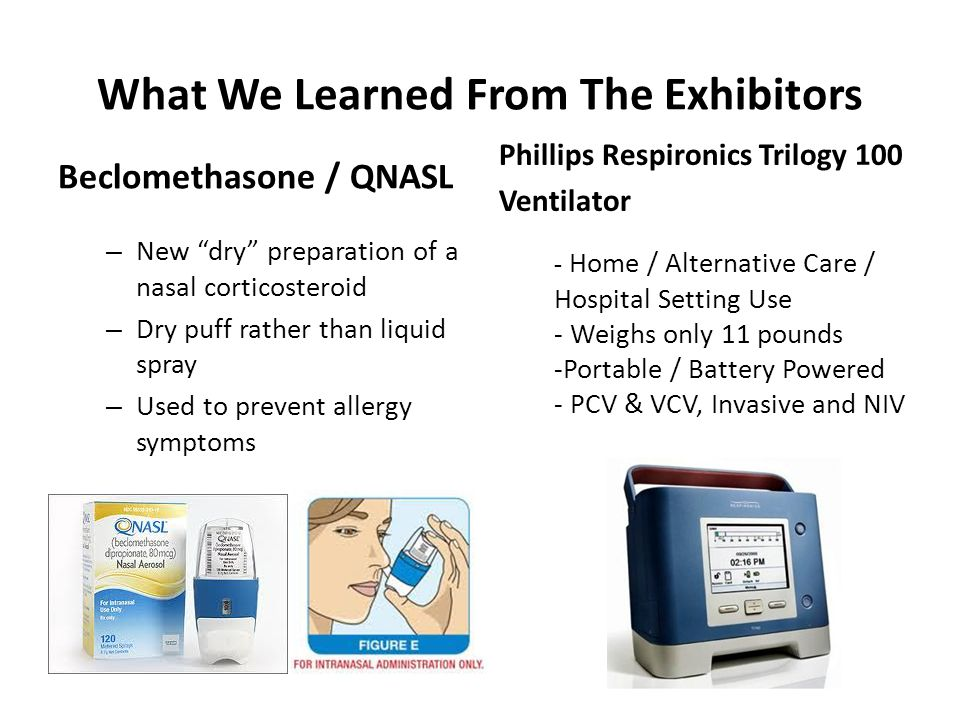 What We Learned From The Exhibitors Beclomethasone / QNASL – New dry preparation of a nasal corticosteroid – Dry puff rather than liquid spray – Used to prevent allergy symptoms Phillips Respironics Trilogy 100 Ventilator - Home / Alternative Care / Hospital Setting Use - Weighs only 11 pounds -Portable / Battery Powered - PCV & VCV, Invasive and NIV
