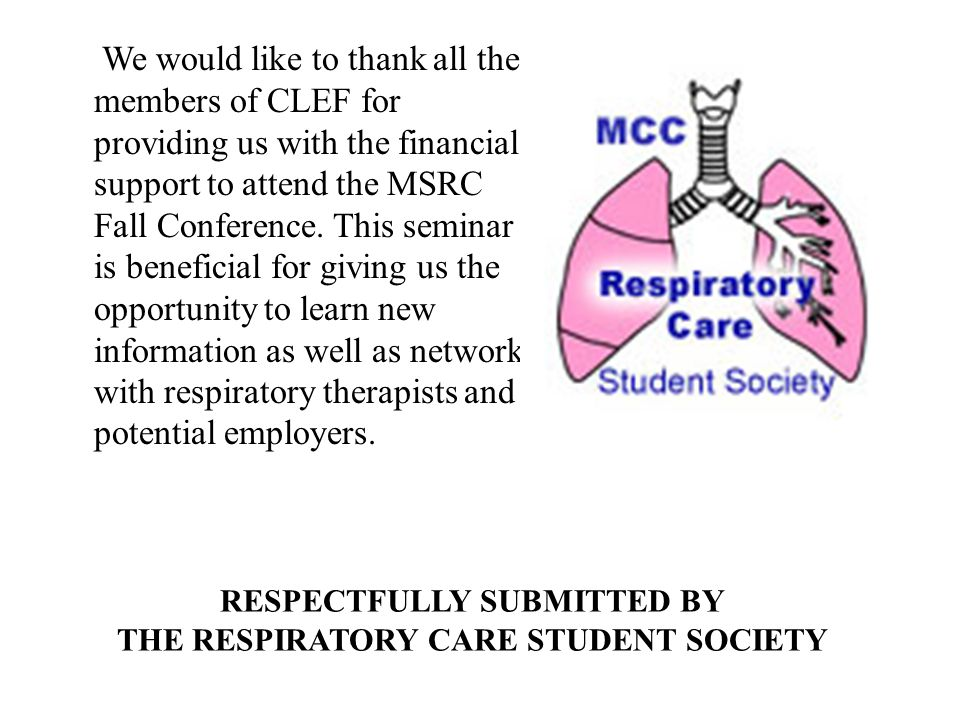 RESPECTFULLY SUBMITTED BY THE RESPIRATORY CARE STUDENT SOCIETY We would like to thank all the members of CLEF for providing us with the financial support to attend the MSRC Fall Conference.