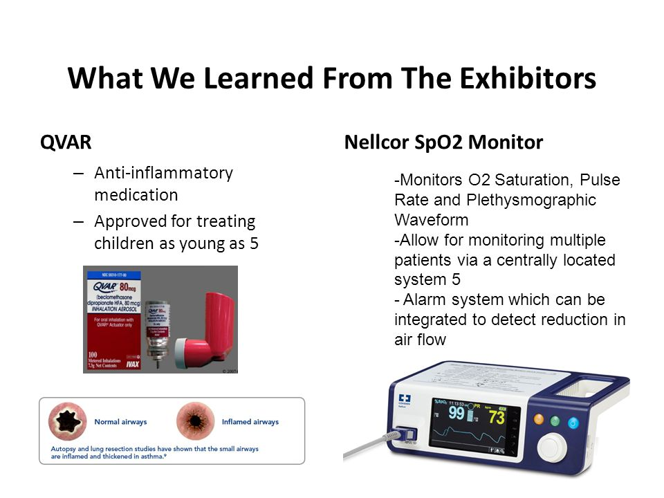 What We Learned From The Exhibitors QVAR – Anti-inflammatory medication – Approved for treating children as young as 5 Nellcor SpO2 Monitor -Monitors O2 Saturation, Pulse Rate and Plethysmographic Waveform -Allow for monitoring multiple patients via a centrally located system 5 - Alarm system which can be integrated to detect reduction in air flow
