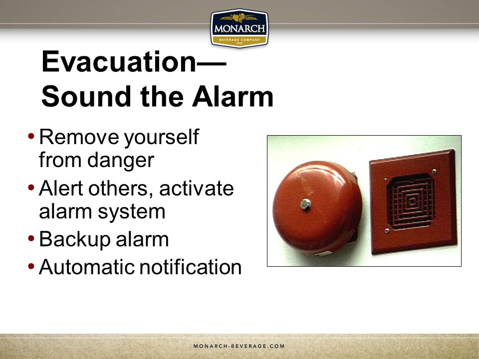 Evacuation Sound the Alarm Remove yourself from danger Alert others, activate alarm system Backup alarm Automatic notification