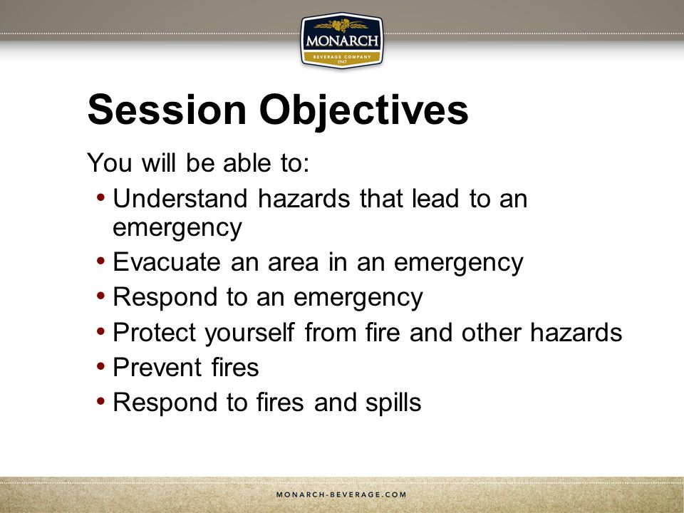 Session Objectives You will be able to: Understand hazards that lead to an emergency Evacuate an area in an emergency Respond to an emergency Protect