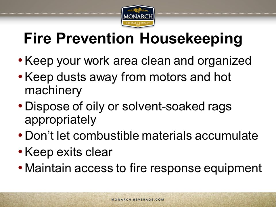 Fire Prevention Housekeeping Keep your work area clean and organized Keep dusts away from motors and hot machinery Dispose of oily or solvent-soaked rags appropriately Dont let combustible materials accumulate Keep exits clear Maintain access to fire response equipment