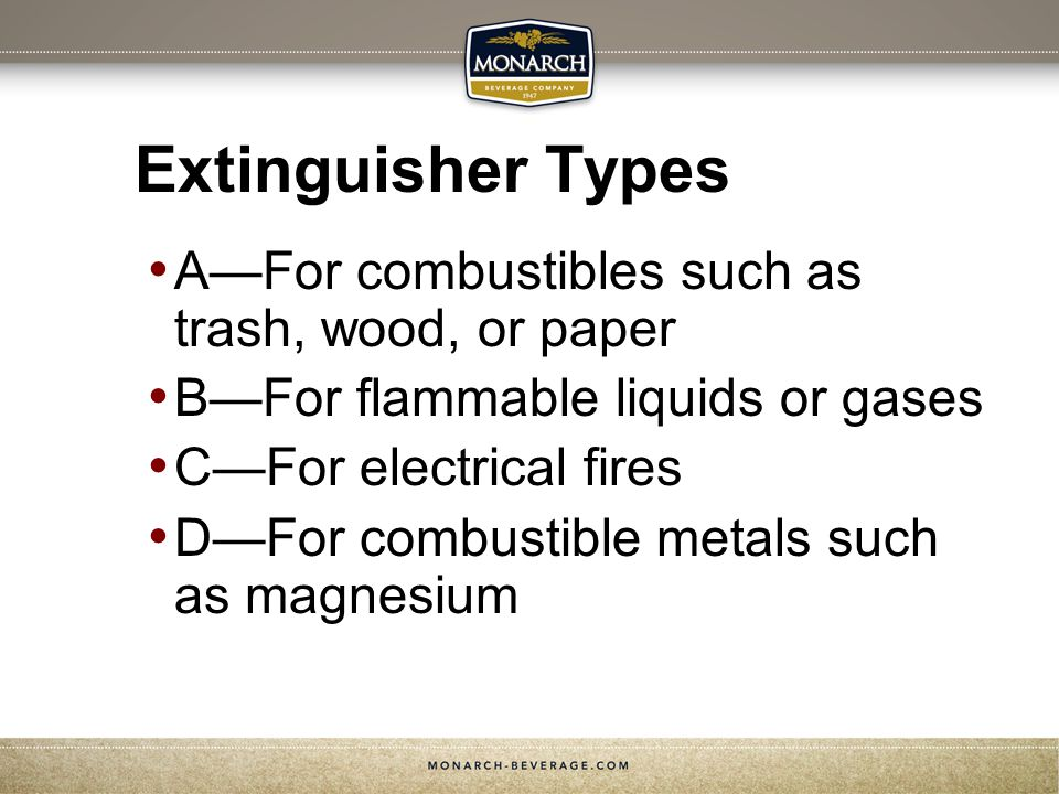 Extinguisher Types AFor combustibles such as trash, wood, or paper BFor flammable liquids or gases CFor electrical fires DFor combustible metals such as magnesium