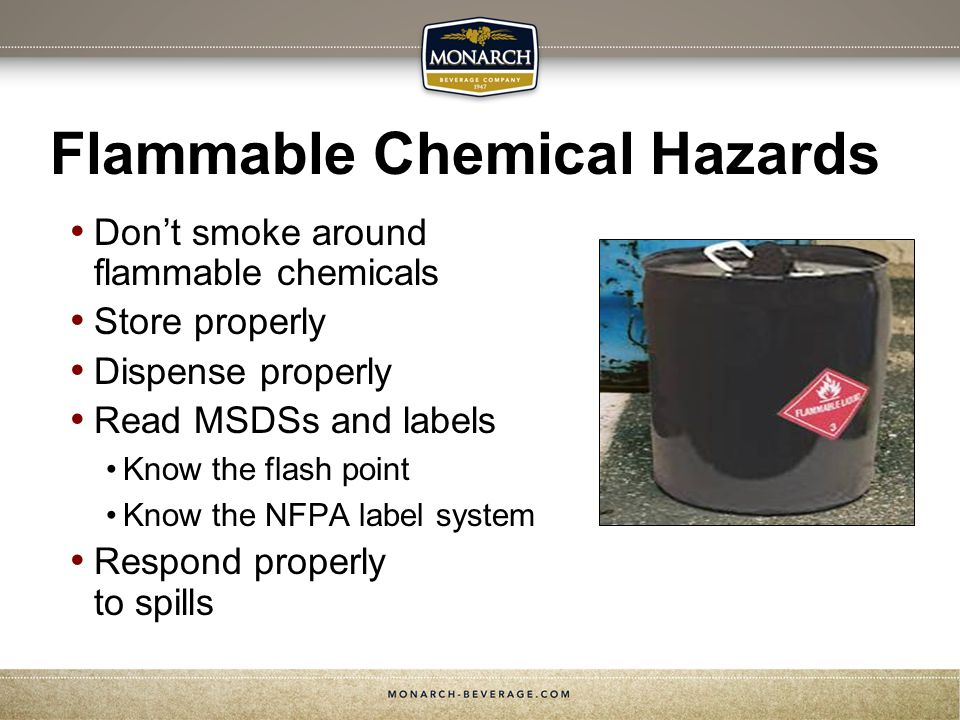 Flammable Chemical Hazards Dont smoke around flammable chemicals Store properly Dispense properly Read MSDSs and labels Know the flash point Know the