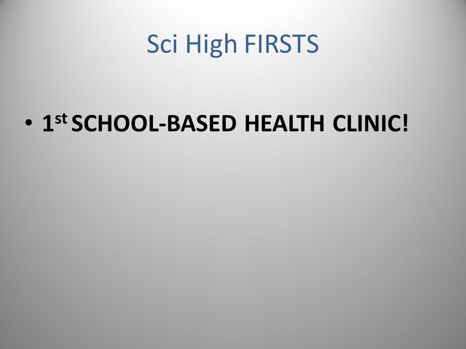 Sci High FIRSTS 1 st SCHOOL-BASED HEALTH CLINIC!
