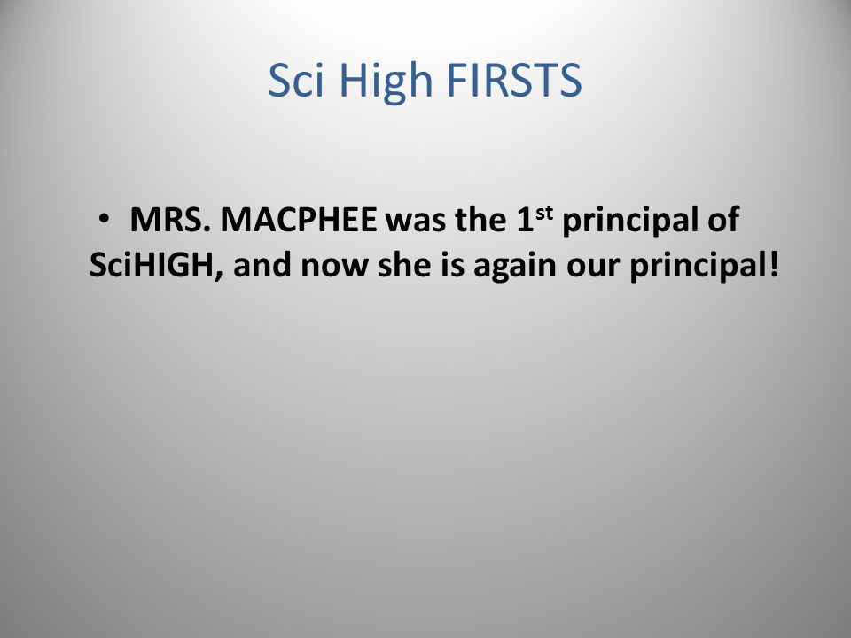 MRS. MACPHEE was the 1 st principal of SciHIGH, and now she is again our principal!