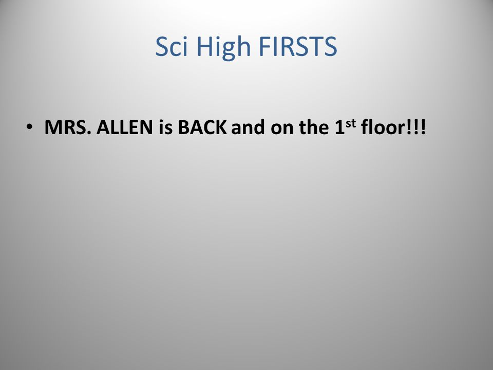 Sci High FIRSTS MRS. ALLEN is BACK and on the 1 st floor!!!