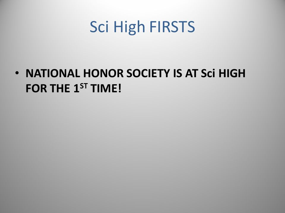 Sci High FIRSTS NATIONAL HONOR SOCIETY IS AT Sci HIGH FOR THE 1 ST TIME!