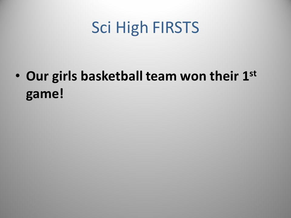 Sci High FIRSTS Our girls basketball team won their 1 st game!